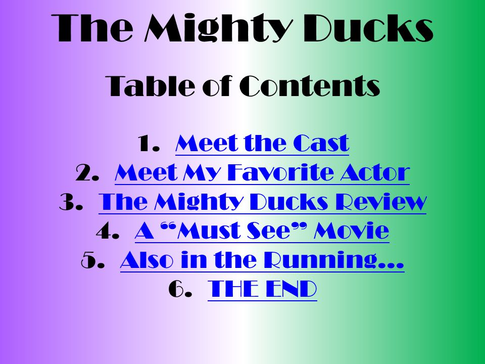 The Mighty Ducks Table of Contents 1.Meet the CastMeet the Cast 2.Meet My Favorite ActorMeet My Favorite Actor 3.The Mighty Ducks ReviewThe Mighty Ducks Review 4.A Must See MovieA Must See Movie 5.Also in the Running…Also in the Running… 6.THE ENDTHE END