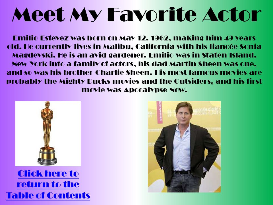Meet My Favorite Actor Click here to return to the Table of Contents Emilio Estevez was born on May 12, 1962, making him 49 years old.