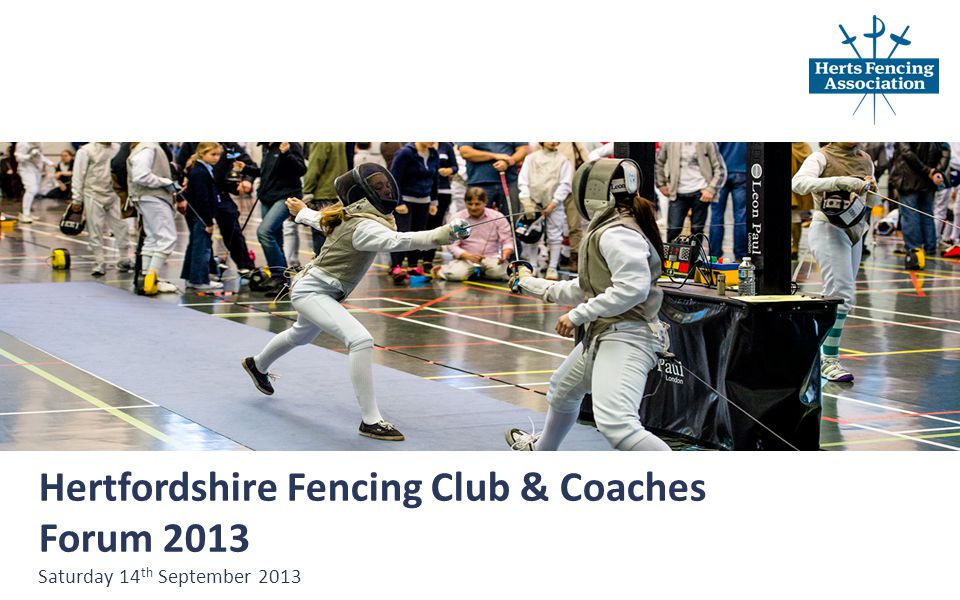 Hertfordshire Fencing Club & Coaches Forum 2013 Saturday 14 th September 2013