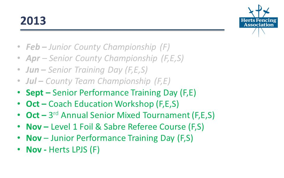 Feb – Junior County Championship (F) Apr – Senior County Championship (F,E,S) Jun – Senior Training Day (F,E,S) Jul – County Team Championship (F,E) Sept – Senior Performance Training Day (F,E) Oct – Coach Education Workshop (F,E,S) Oct – 3 rd Annual Senior Mixed Tournament (F,E,S) Nov – Level 1 Foil & Sabre Referee Course (F,S) Nov – Junior Performance Training Day (F,S) Nov - Herts LPJS (F) 2013