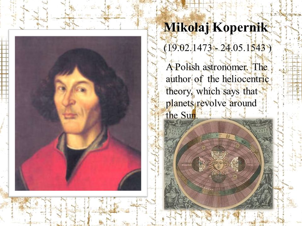 Mikołaj Kopernik (19.02.1473 - 24.05.1543 ) A Polish astronomer. The author of the heliocentric theory, which says that planets revolve around the Sun