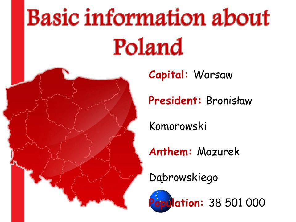 Capital: Warsaw President: Bronisław Komorowski Anthem: Mazurek Dąbrowskiego Population: 38 501 000 Teritory: 312 679 km2 Entry to UE 1st may 2004