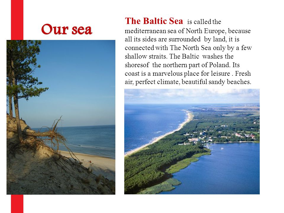 The Baltic Sea is called the mediterranean sea of North Europe, because all its sides are surrounded by land, it is connected with The North Sea only by a few shallow straits.