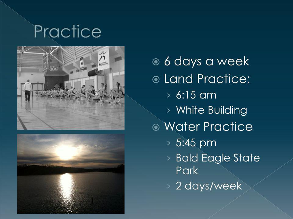 6 days a week Land Practice: 6:15 am White Building Water Practice 5:45 pm Bald Eagle State Park 2 days/week