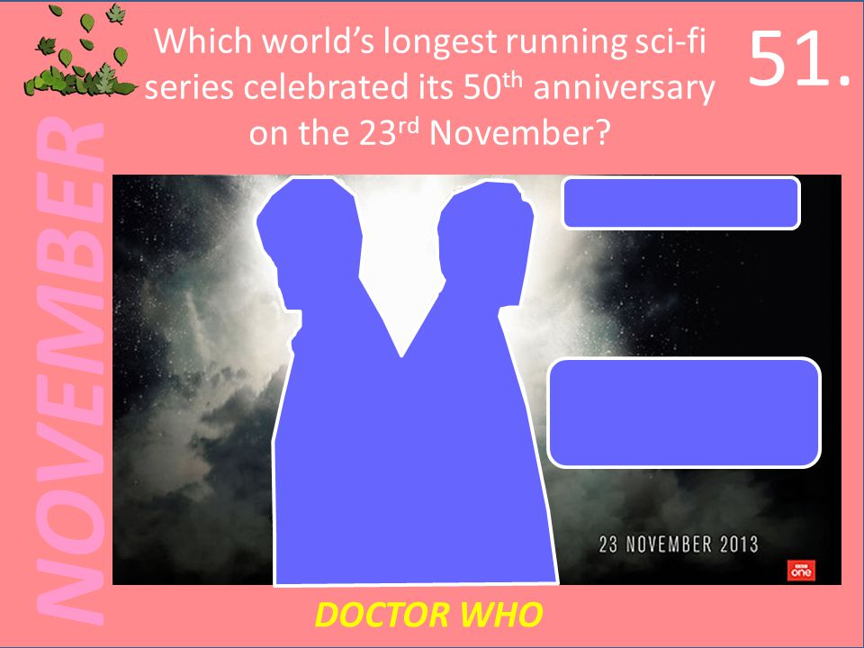 NOVEMBER Which worlds longest running sci-fi series celebrated its 50 th anniversary on the 23 rd November.