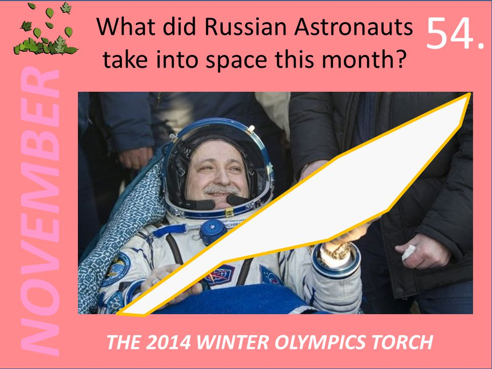 NOVEMBER What did Russian Astronauts take into space this month THE 2014 WINTER OLYMPICS TORCH 54.