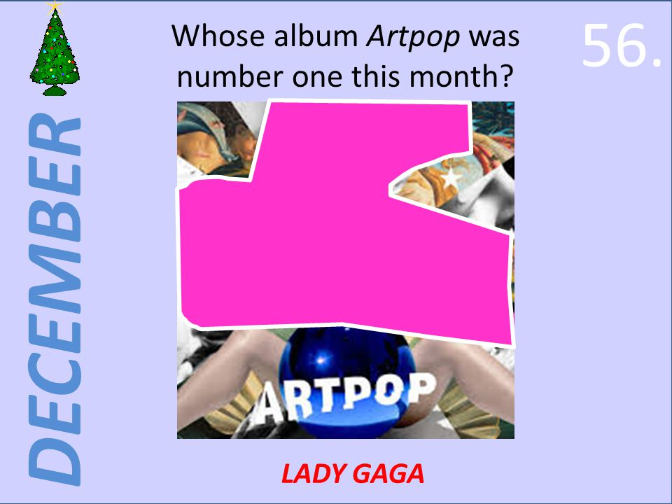 DECEMBER Whose album Artpop was number one this month LADY GAGA 56.