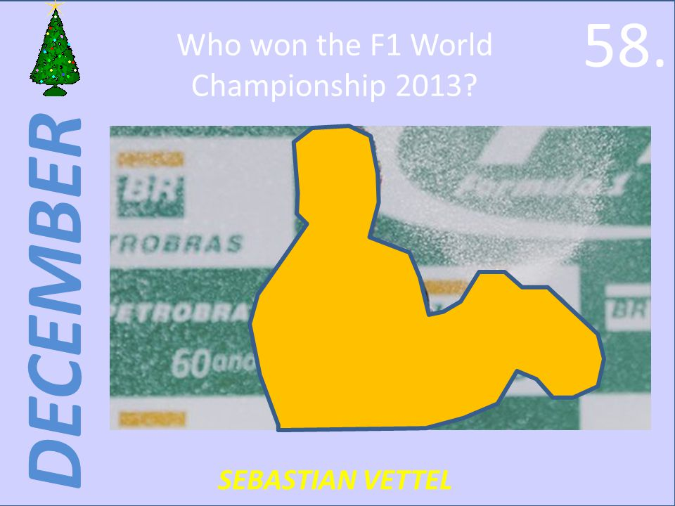 DECEMBER Who won the F1 World Championship 2013 SEBASTIAN VETTEL 58.