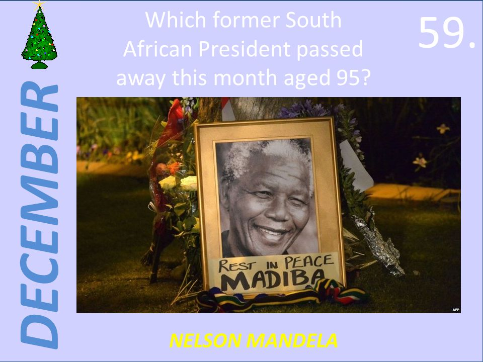 DECEMBER NELSON MANDELA Which former South African President passed away this month aged 95 59.