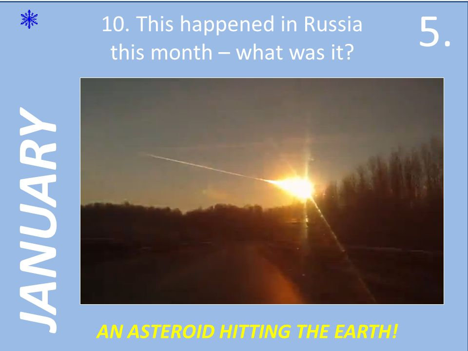 JANUARY 10. This happened in Russia this month – what was it AN ASTEROID HITTING THE EARTH! 5.5.