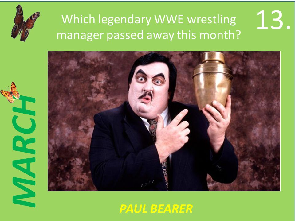 MARCH Which legendary WWE wrestling manager passed away this month PAUL BEARER 13.