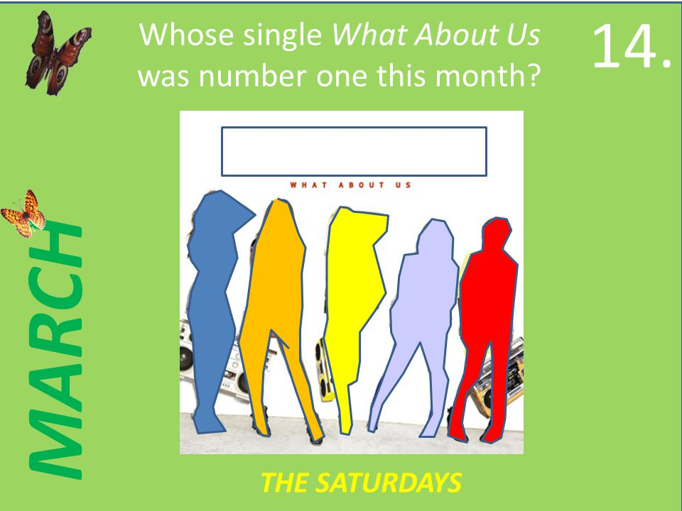 MARCH Whose single What About Us was number one this month 14. THE SATURDAYS