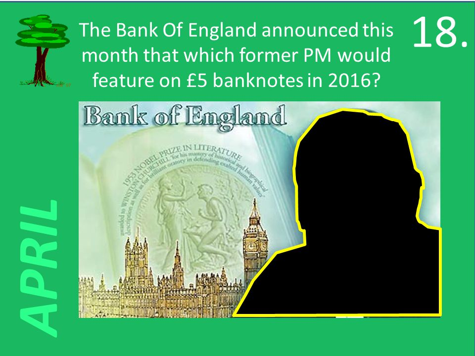APRIL The Bank Of England announced this month that which former PM would feature on £5 banknotes in 2016.