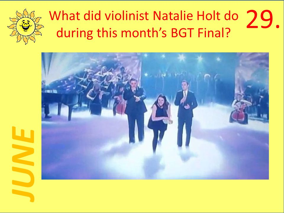 JUNE What did violinist Natalie Holt do during this months BGT Final 29.