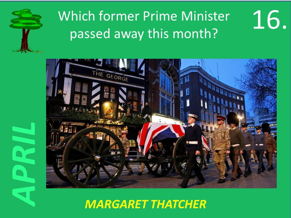 APRIL Which former Prime Minister passed away this month MARGARET THATCHER 16.