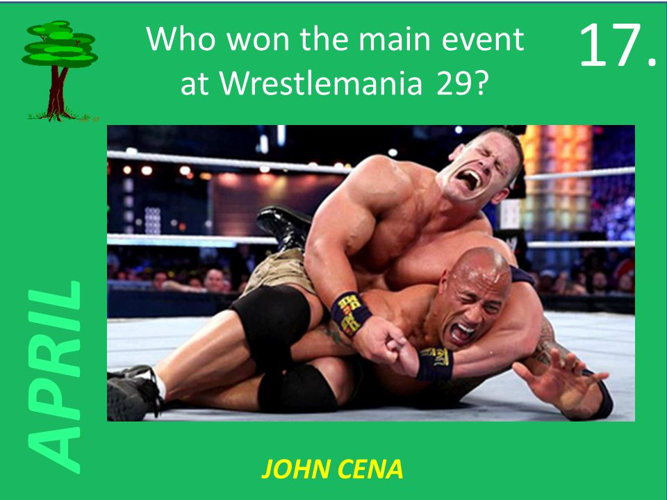 APRIL Who won the main event at Wrestlemania 29 JOHN CENA 17.