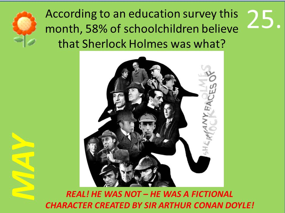 MAY According to an education survey this month, 58% of schoolchildren believe that Sherlock Holmes was what.