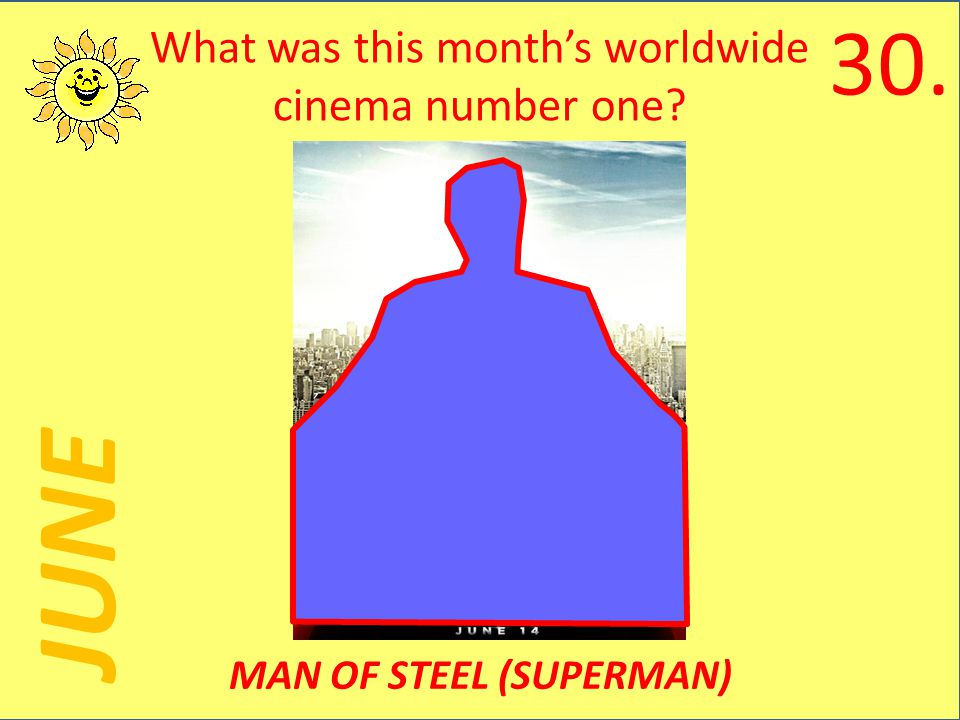 JUNE What was this months worldwide cinema number one MAN OF STEEL (SUPERMAN) 30.