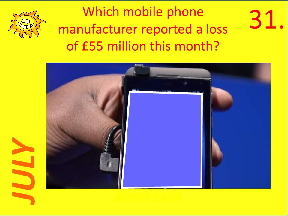 JULY JIMMY CARR Which mobile phone manufacturer reported a loss of £55 million this month 31.