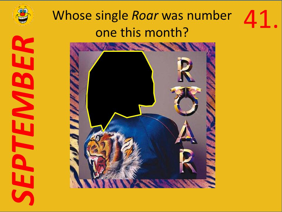 SEPTEMBER Whose single Roar was number one this month 41.