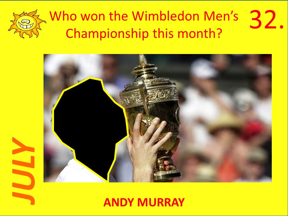 JULY Who won the Wimbledon Mens Championship this month ANDY MURRAY 32.