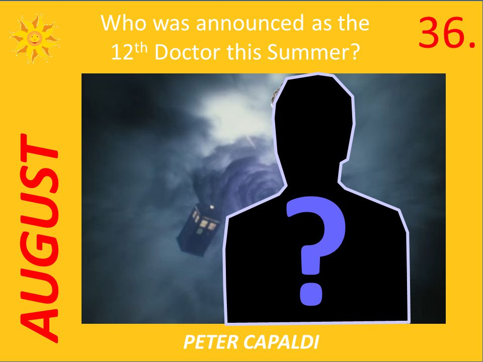 AUGUST Who was announced as the 12 th Doctor this Summer PETER CAPALDI 36.