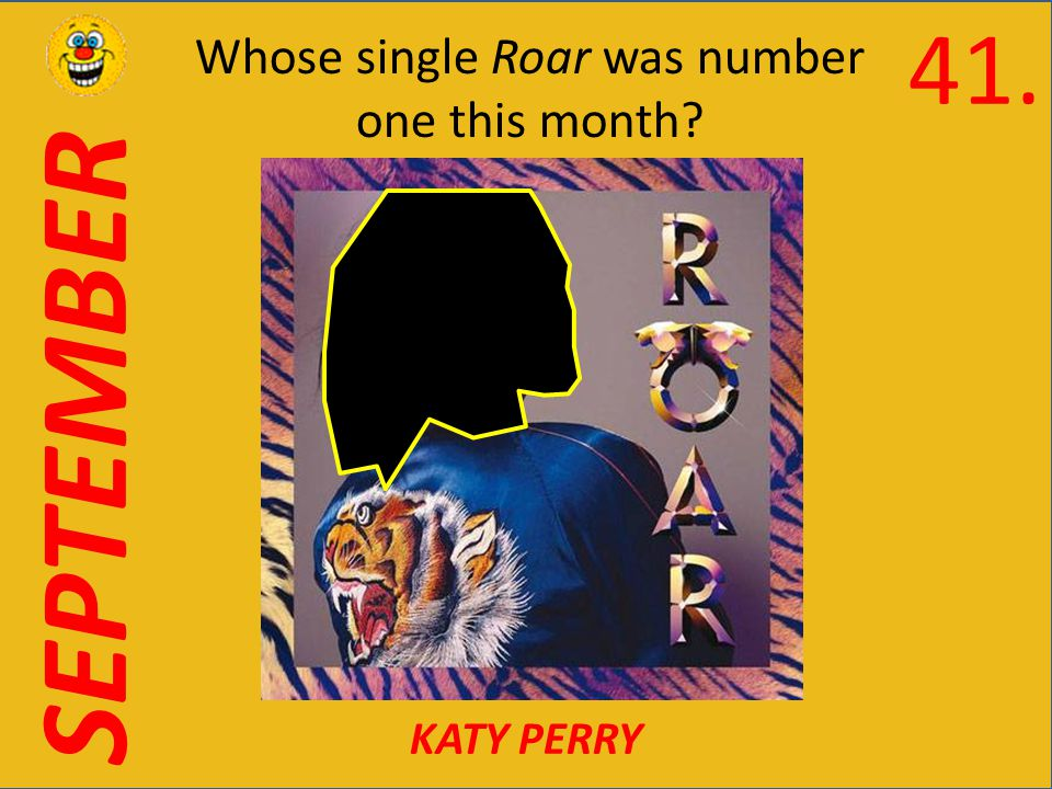 SEPTEMBER Whose single Roar was number one this month KATY PERRY 41.