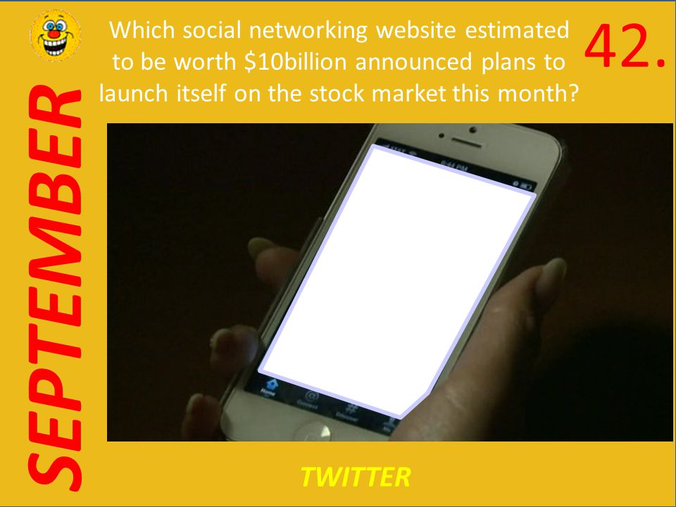 SEPTEMBER TWITTER Which social networking website estimated to be worth $10billion announced plans to launch itself on the stock market this month.