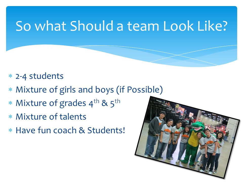 2-4 students Mixture of girls and boys (if Possible) Mixture of grades 4 th & 5 th Mixture of talents Have fun coach & Students.