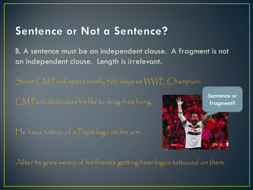 B. A sentence must be an independent clause. A fragment is not an independent clause.
