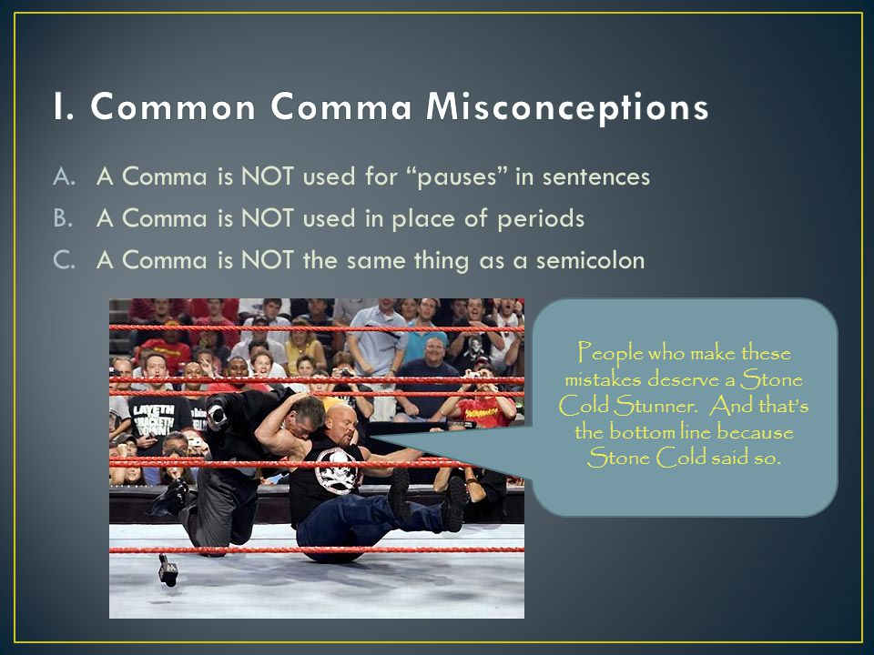 A.A Comma is NOT used for pauses in sentences B.A Comma is NOT used in place of periods C.A Comma is NOT the same thing as a semicolon People who make these mistakes deserve a Stone Cold Stunner.