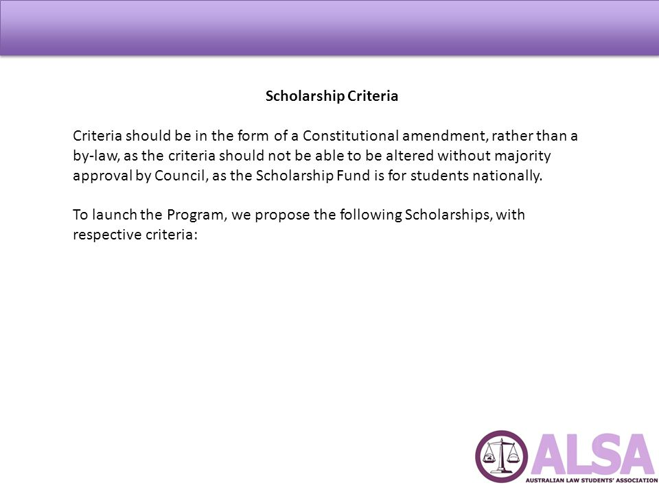 Scholarship Criteria Criteria should be in the form of a Constitutional amendment, rather than a by-law, as the criteria should not be able to be altered without majority approval by Council, as the Scholarship Fund is for students nationally.