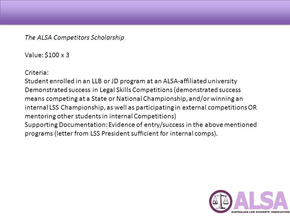 The ALSA Competitors Scholarship Value: $100 x 3 Criteria: Student enrolled in an LLB or JD program at an ALSA-affiliated university Demonstrated success in Legal Skills Competitions (demonstrated success means competing at a State or National Championship, and/or winning an internal LSS Championship, as well as participating in external competitions OR mentoring other students in internal Competitions) Supporting Documentation: Evidence of entry/success in the above mentioned programs (letter from LSS President sufficient for internal comps).