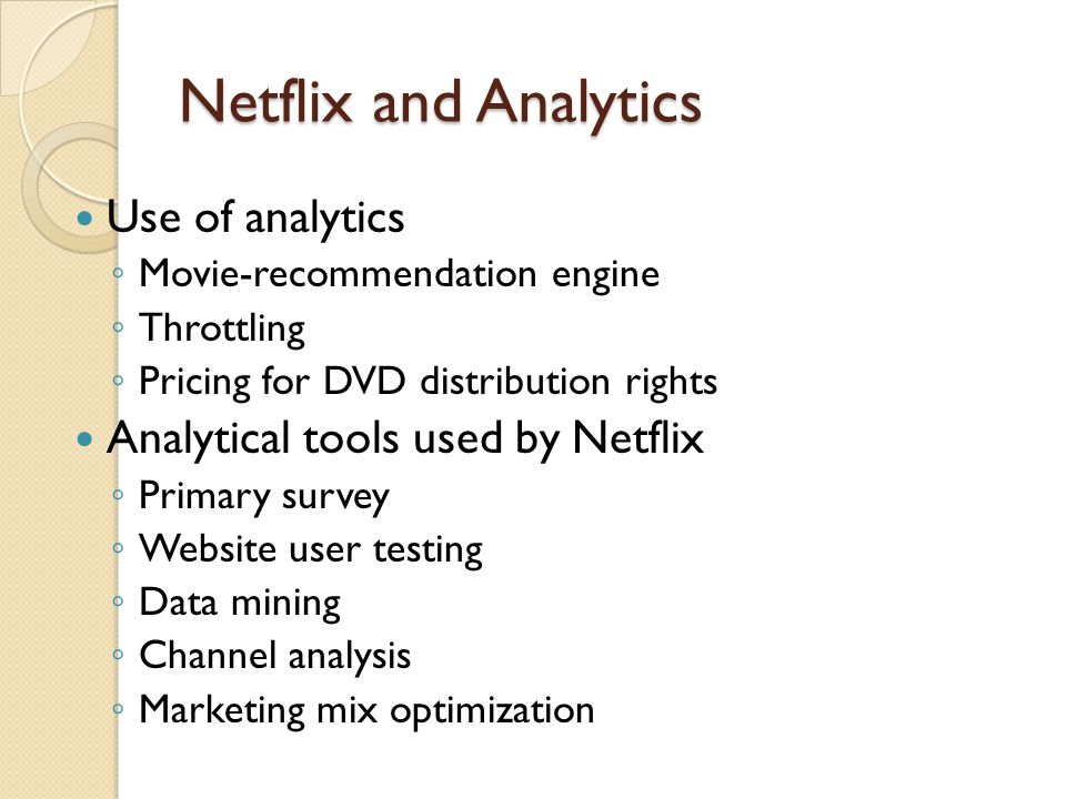 Netflix and Analytics Use of analytics Movie-recommendation engine Throttling Pricing for DVD distribution rights Analytical tools used by Netflix Primary survey Website user testing Data mining Channel analysis Marketing mix optimization