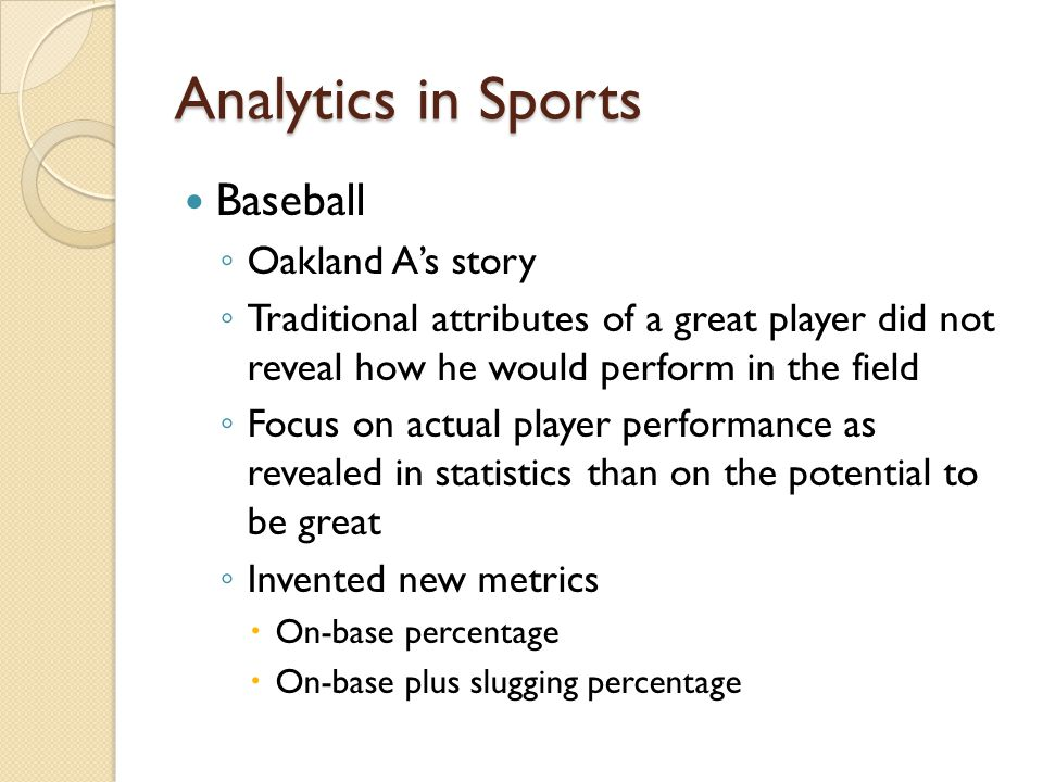 Analytics in Sports Baseball Oakland As story Traditional attributes of a great player did not reveal how he would perform in the field Focus on actual player performance as revealed in statistics than on the potential to be great Invented new metrics On-base percentage On-base plus slugging percentage