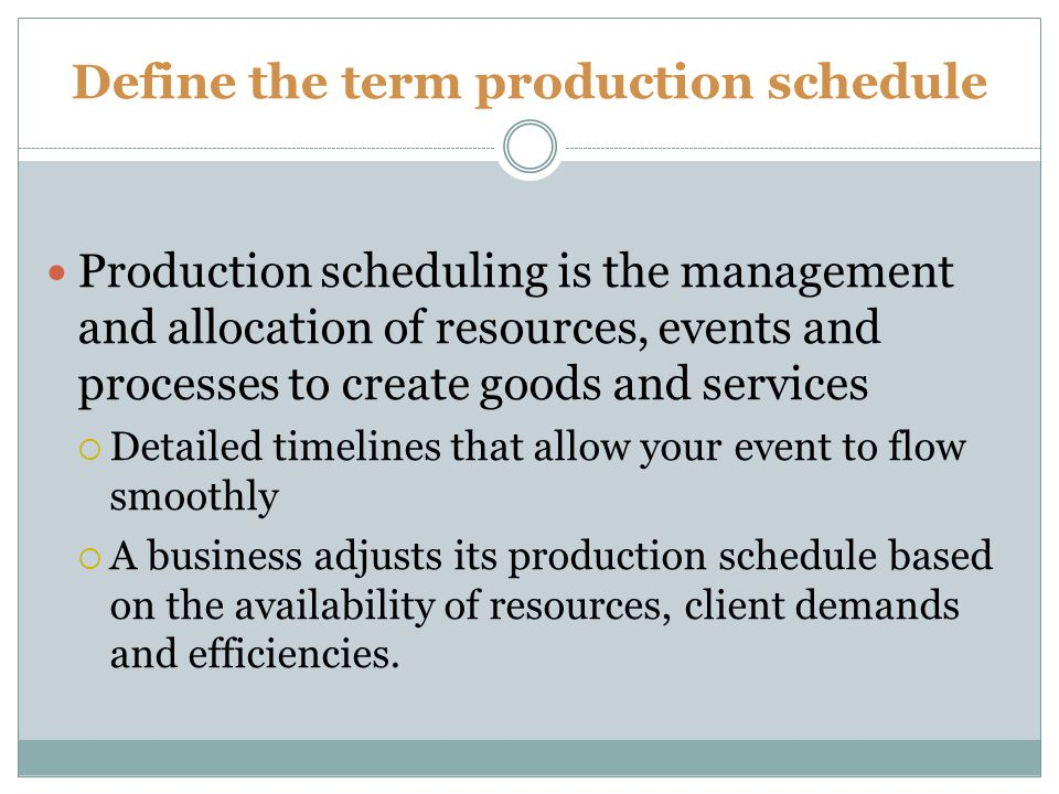Define the term production schedule Production scheduling is the management and allocation of resources, events and processes to create goods and services Detailed timelines that allow your event to flow smoothly A business adjusts its production schedule based on the availability of resources, client demands and efficiencies.