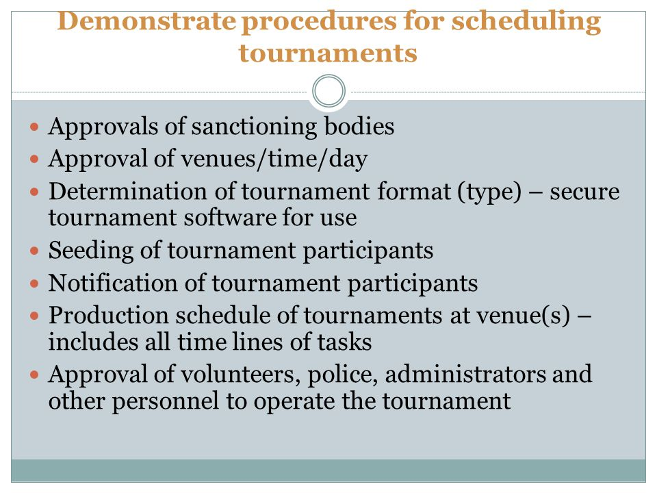 Demonstrate procedures for scheduling tournaments Approvals of sanctioning bodies Approval of venues/time/day Determination of tournament format (type) – secure tournament software for use Seeding of tournament participants Notification of tournament participants Production schedule of tournaments at venue(s) – includes all time lines of tasks Approval of volunteers, police, administrators and other personnel to operate the tournament