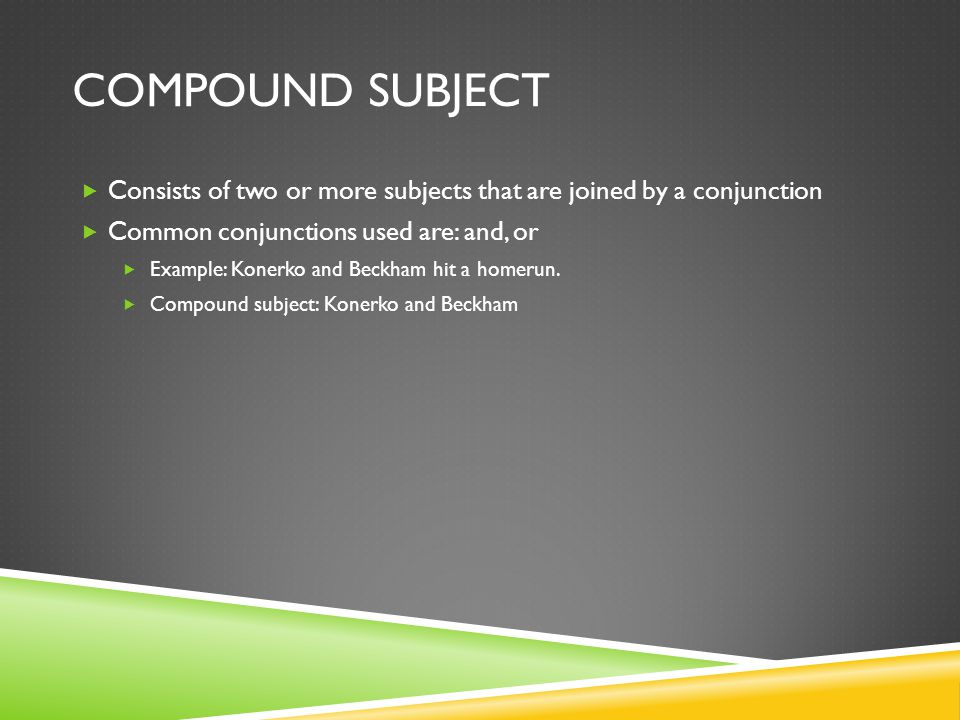 COMPOUND SUBJECT Consists of two or more subjects that are joined by a conjunction Common conjunctions used are: and, or Example: Konerko and Beckham