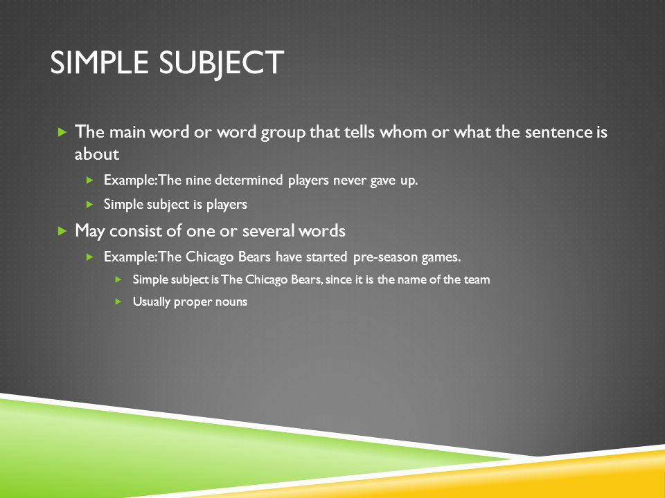 SIMPLE SUBJECT The main word or word group that tells whom or what the sentence is about Example: The nine determined players never gave up. Simple su