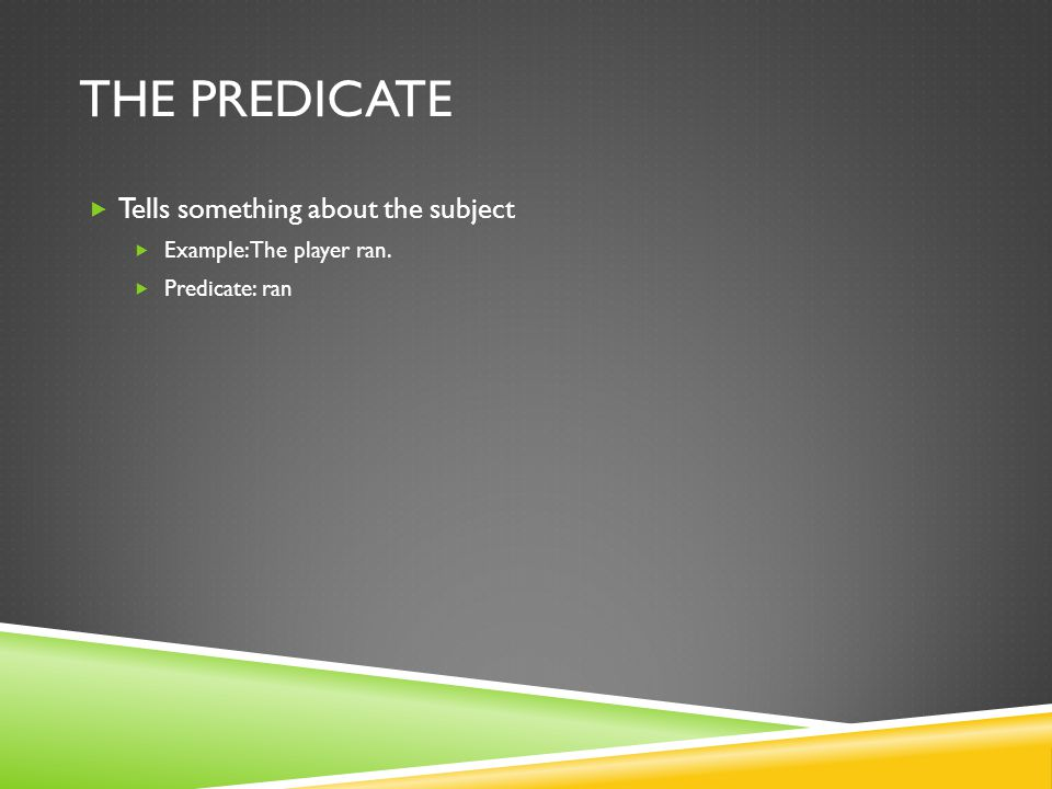 THE PREDICATE Tells something about the subject Example: The player ran. Predicate: ran