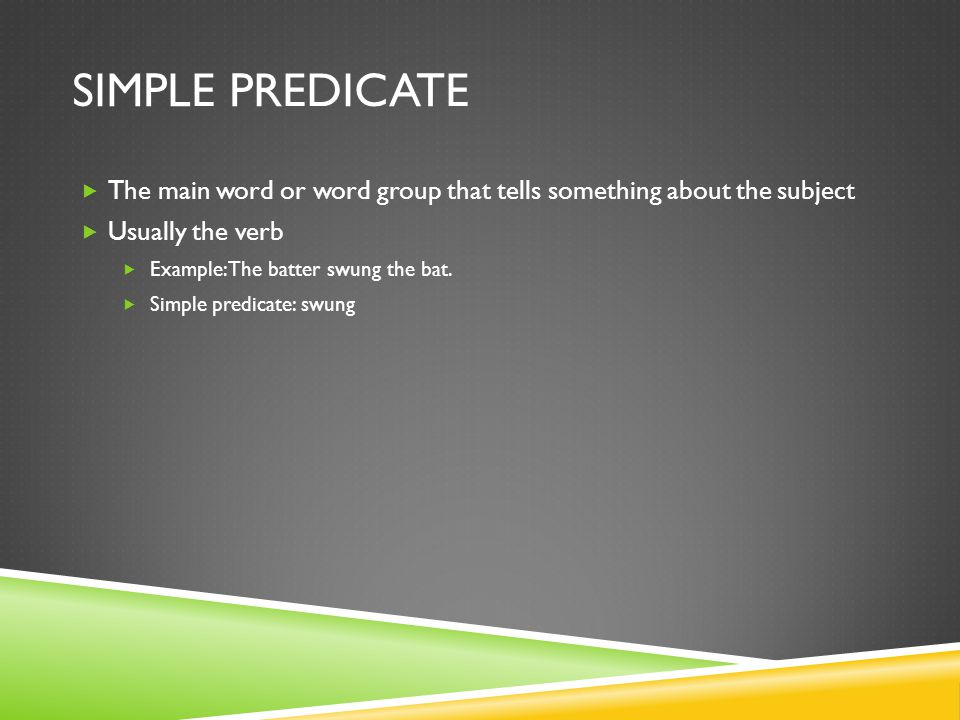 SIMPLE PREDICATE The main word or word group that tells something about the subject Usually the verb Example: The batter swung the bat. Simple predica