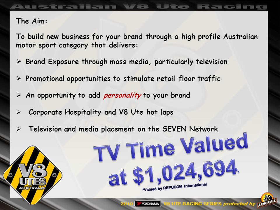 The Aim: To build new business for your brand through a high profile Australian motor sport category that delivers: Brand Exposure through mass media, particularly television Promotional opportunities to stimulate retail floor traffic An opportunity to add personality to your brand Corporate Hospitality and V8 Ute hot laps Television and media placement on the SEVEN Network