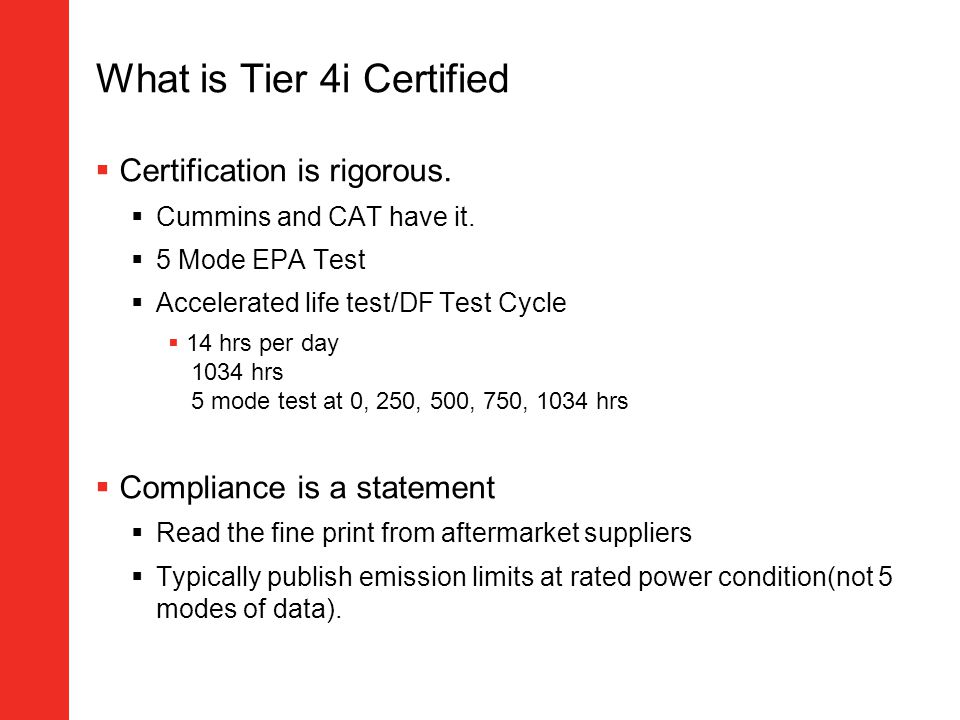 What is Tier 4i Certified Certification is rigorous. Cummins and CAT have it. 5 Mode EPA Test Accelerated life test/DF Test Cycle 14 hrs per day 1034