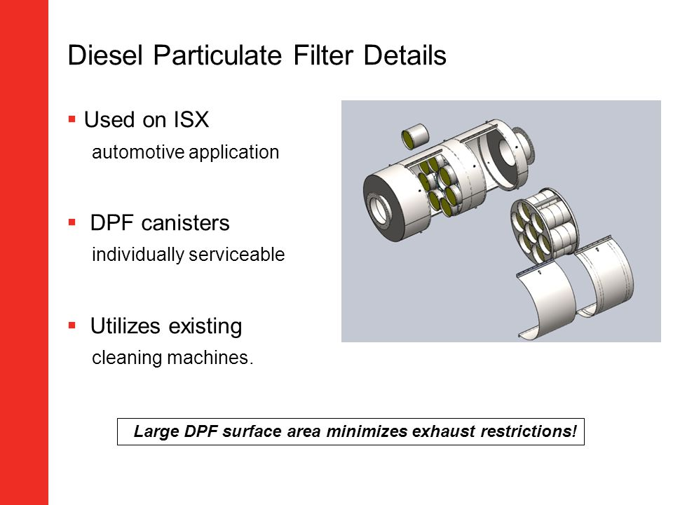 Diesel Particulate Filter Details Used on ISX automotive application DPF canisters individually serviceable Utilizes existing cleaning machines. Large