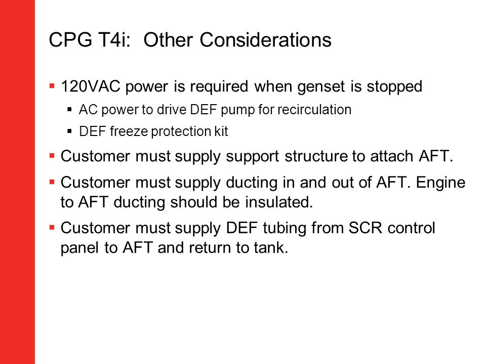 CPG T4i: Other Considerations 120VAC power is required when genset is stopped AC power to drive DEF pump for recirculation DEF freeze protection kit C