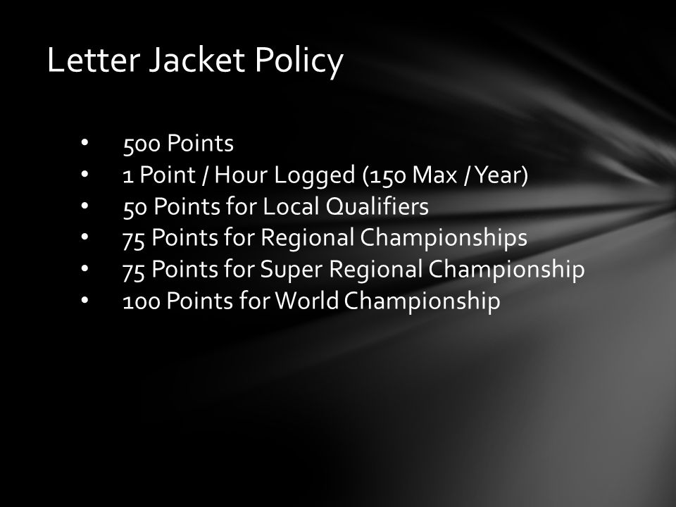 Letter Jacket Policy 500 Points 1 Point / Hour Logged (150 Max / Year) 50 Points for Local Qualifiers 75 Points for Regional Championships 75 Points for Super Regional Championship 100 Points for World Championship