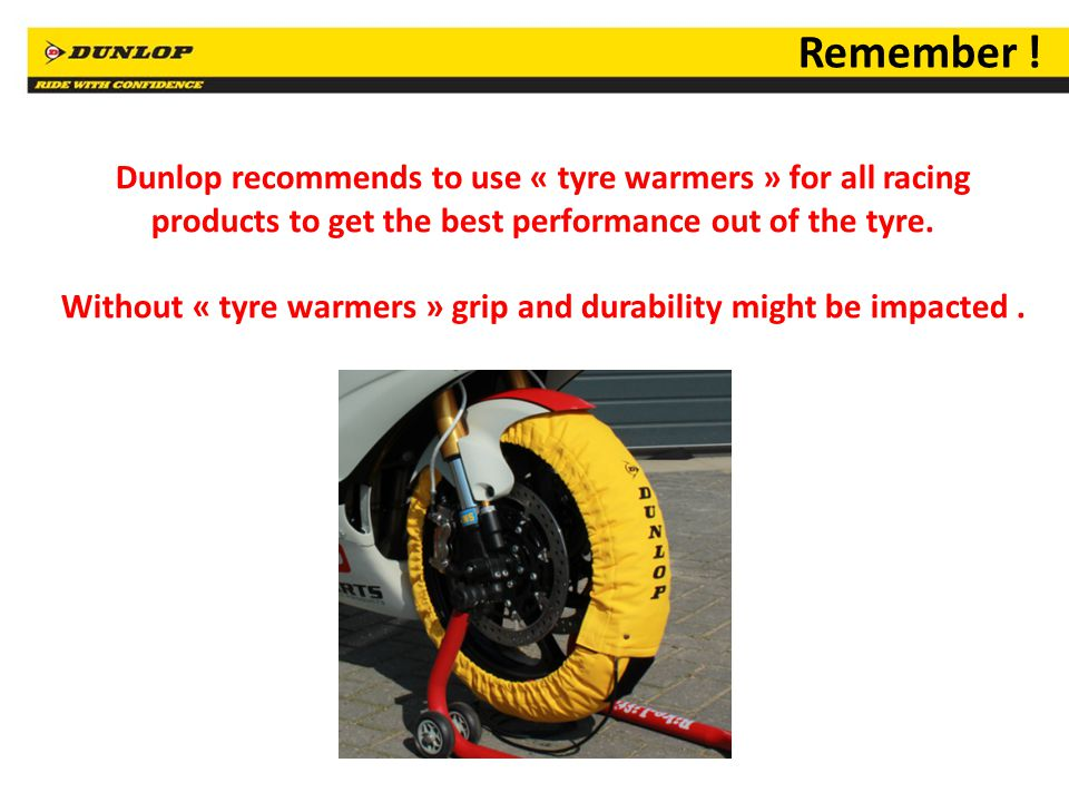 20 Dunlop recommends to use « tyre warmers » for all racing products to get the best performance out of the tyre. Without « tyre warmers » grip and du