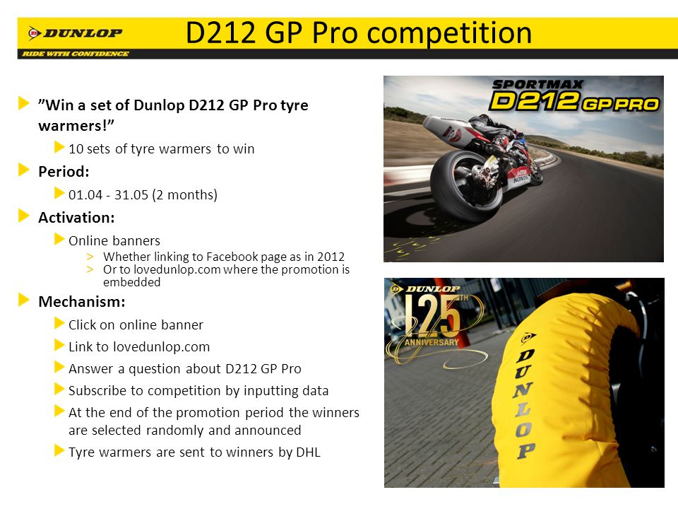 21 D212 GP Pro competition Win a set of Dunlop D212 GP Pro tyre warmers! 10 sets of tyre warmers to win Period: 01.04 - 31.05 (2 months) Activation: O