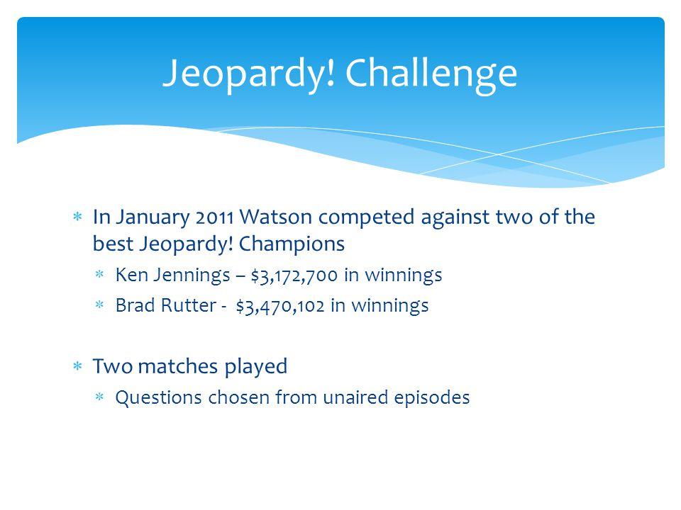 In January 2011 Watson competed against two of the best Jeopardy! Champions Ken Jennings – $3,172,700 in winnings Brad Rutter - $3,470,102 in winnings