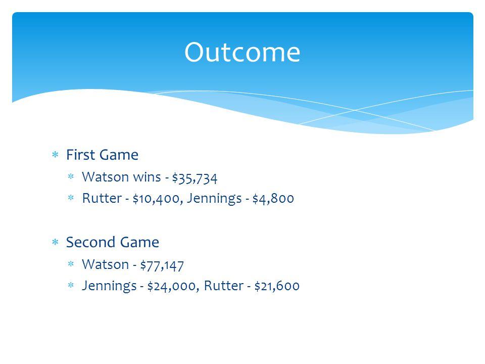 First Game Watson wins - $35,734 Rutter - $10,400, Jennings - $4,800 Second Game Watson - $77,147 Jennings - $24,000, Rutter - $21,600 Outcome